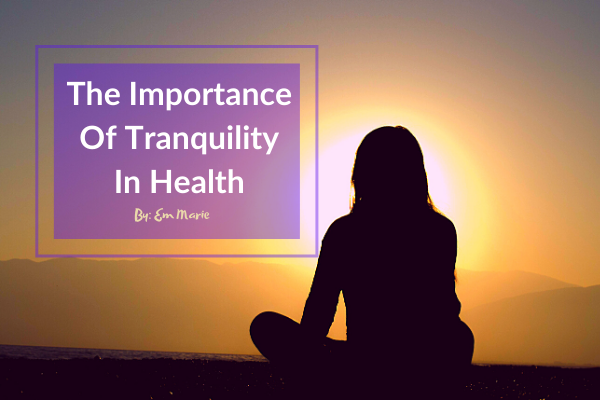 The Importance Of Tranquility In Health By_ Em Marie