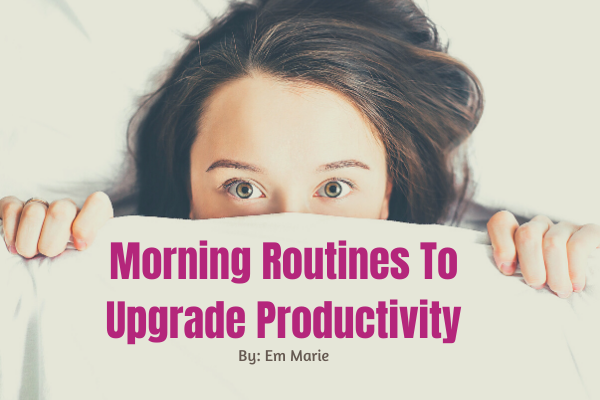 Morning Routines to upgrade productivity by_ Em Marie