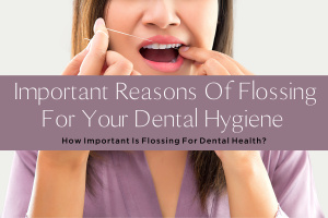 IMPORTANT REASONS OF FLOSSING FOR YOUR DENTAL HYGIENE-yourself on update