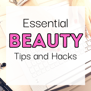 Essential Beauty Tips and Hacks